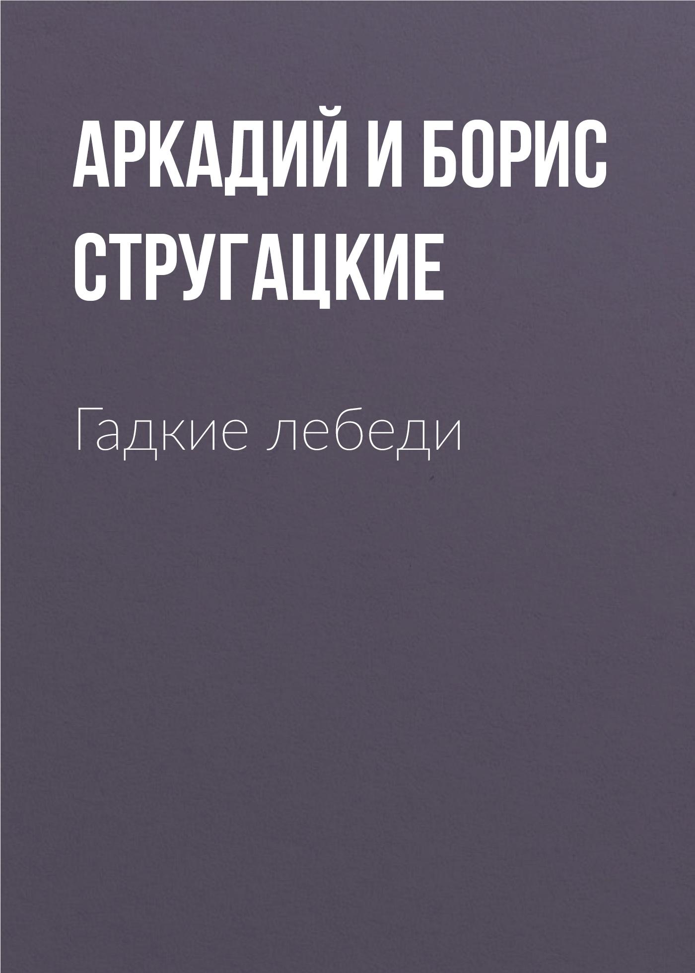 Аркадий и Борис Стругацкие «Гадкие лебеди»
