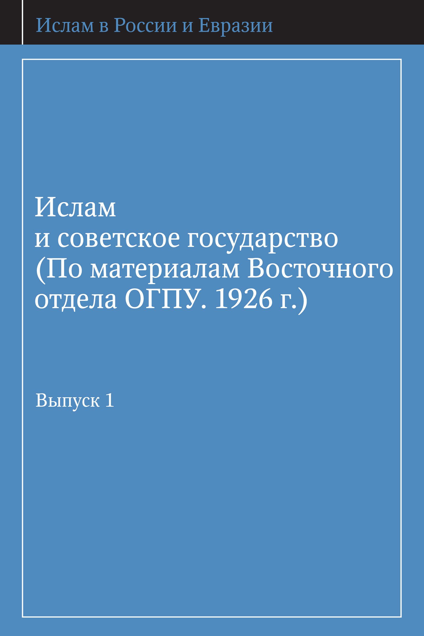 Ислам и советское государство (По материалам Восточного отдела ОГПУ. 1926 г.). Выпуск 1