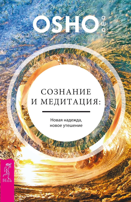 Бхагаван Раджниш (Ошо) «Сознание и медитация: новая надежда, новое утешение»