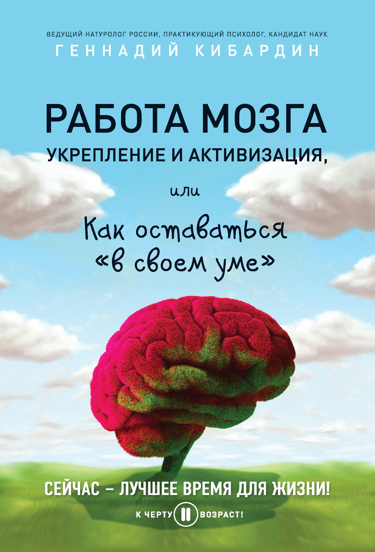 Геннадий Кибардин «Работа мозга: укрепление и активизация, или Как оставаться «в своем уме»»