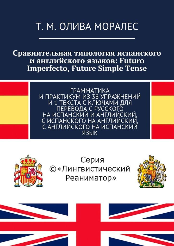 Сравнительная типология испанского ианглийского языков: Futuro Imperfecto, Future Simple Tense. Грамматика ипрактикумиз38упражнений и1текста с ключами для перевода срусского наиспанский ианглийский, сиспанского наанглийский, санглийского наиспанский язык