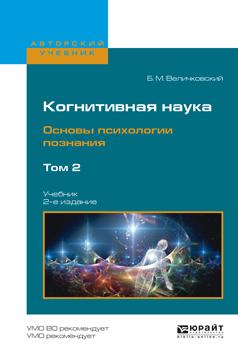 Когнитивная наука. Основы психологии познания в 2 т. Том 2 2-е изд., испр. и доп. Учебник для бакалавриата и магистратуры