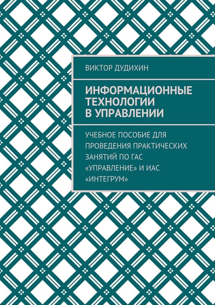 Виктор Дудихин «Информационные технологии в управлении. Учебное пособие для проведения практических занятий поГАС «Управление» иИАС «Интегрум»»