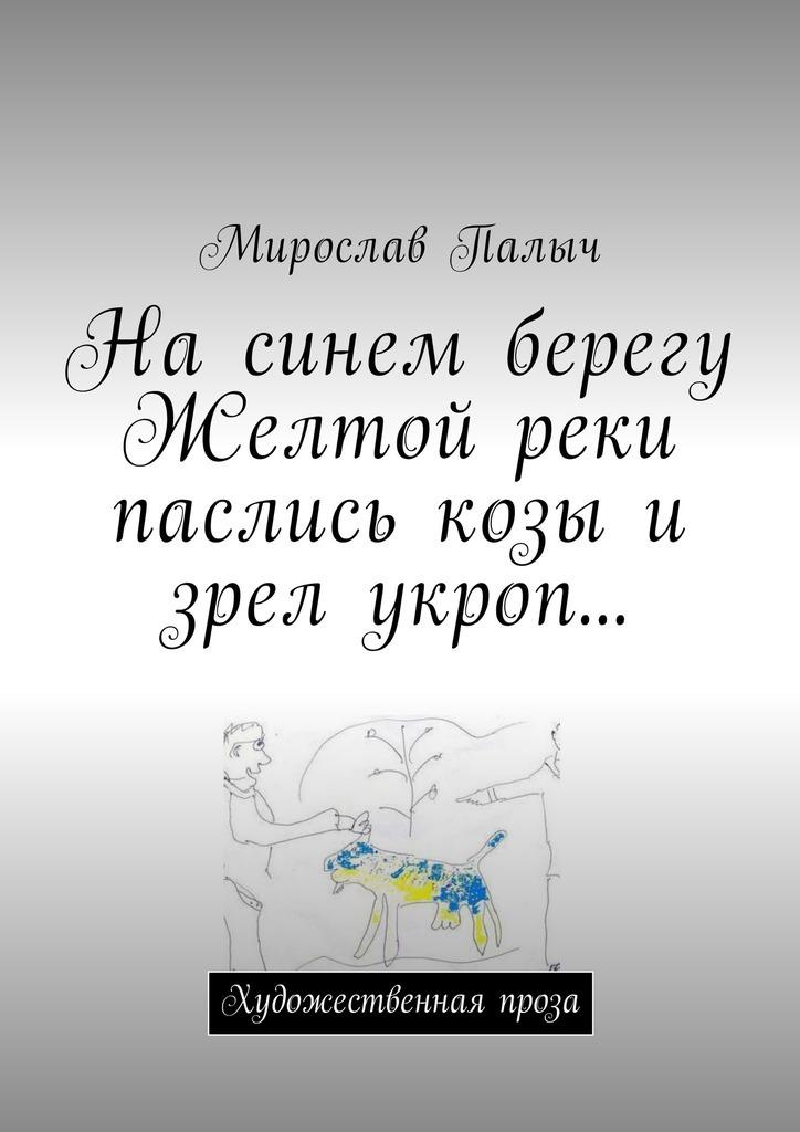 На синем берегу Желтой реки паслись козы и зрел укроп… Художественная проза