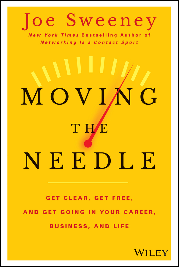 Moving the Needle. Get Clear, Get Free, and Get Going in Your Career, Business, and Life!