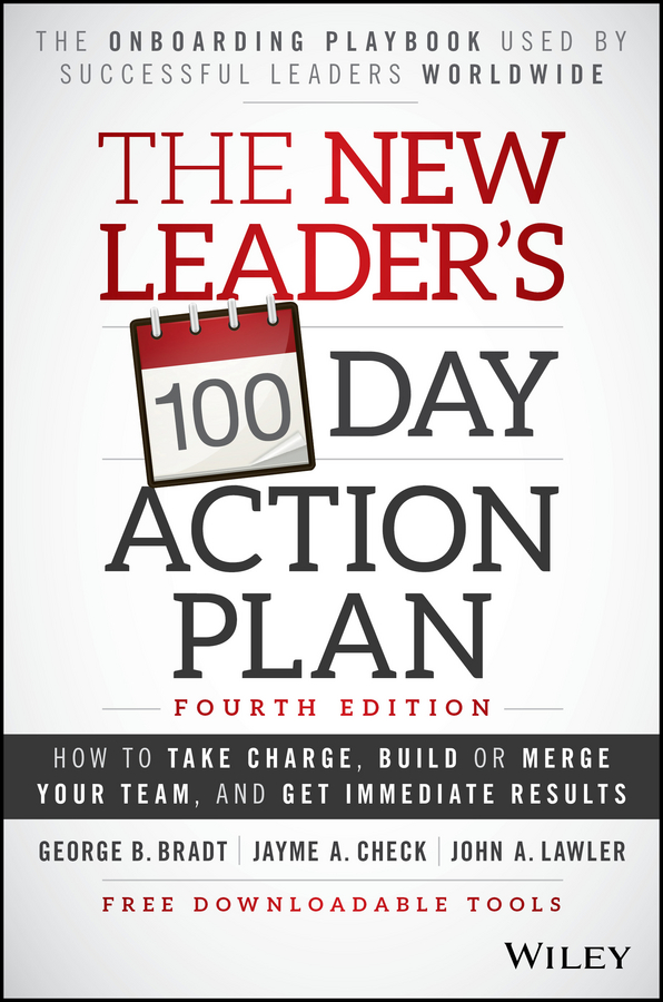 The New Leader's 100-Day Action Plan. How to Take Charge, Build or Merge Your Team, and Get Immediate Results