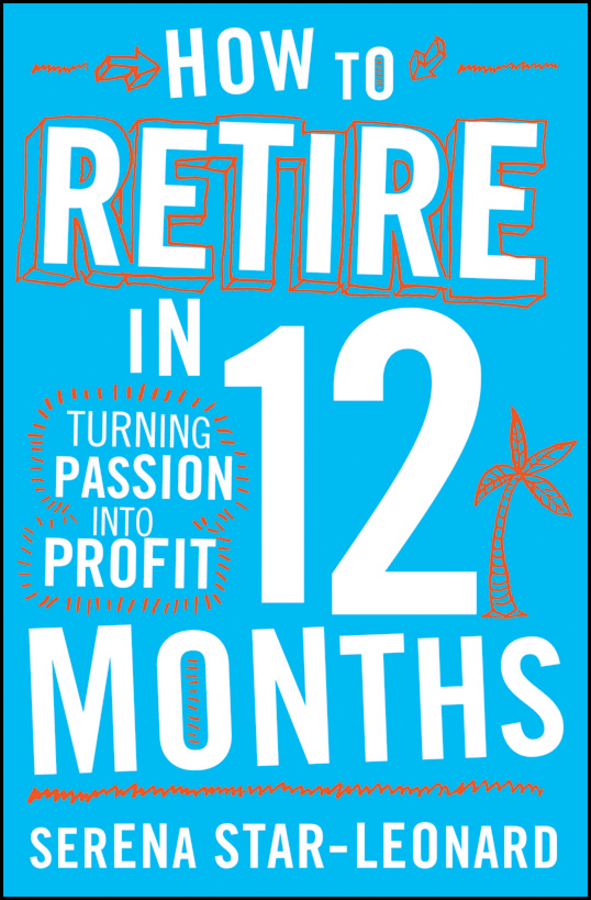 How to Retire in 12 Months. Turning Passion into Profit