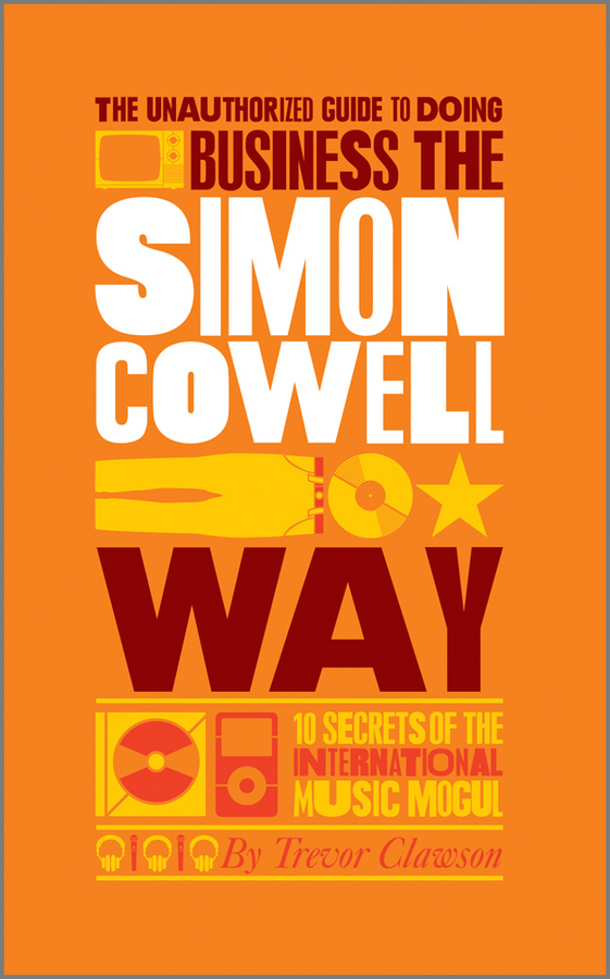 The Unauthorized Guide to Doing Business the Simon Cowell Way. 10 Secrets of the International Music Mogul