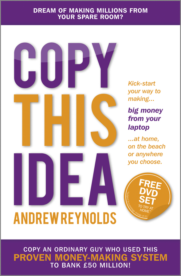 Copy This Idea. Kick-start Your Way to Making Big Money from Your Laptop at Home, on the Beach, or Anywhere you Choose