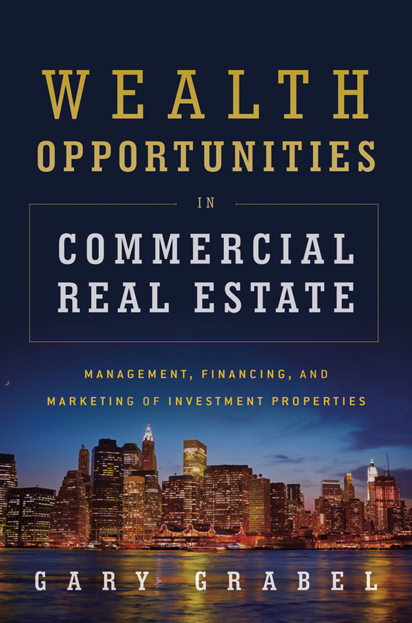 Wealth Opportunities in Commercial Real Estate. Management, Financing and Marketing of Investment Properties