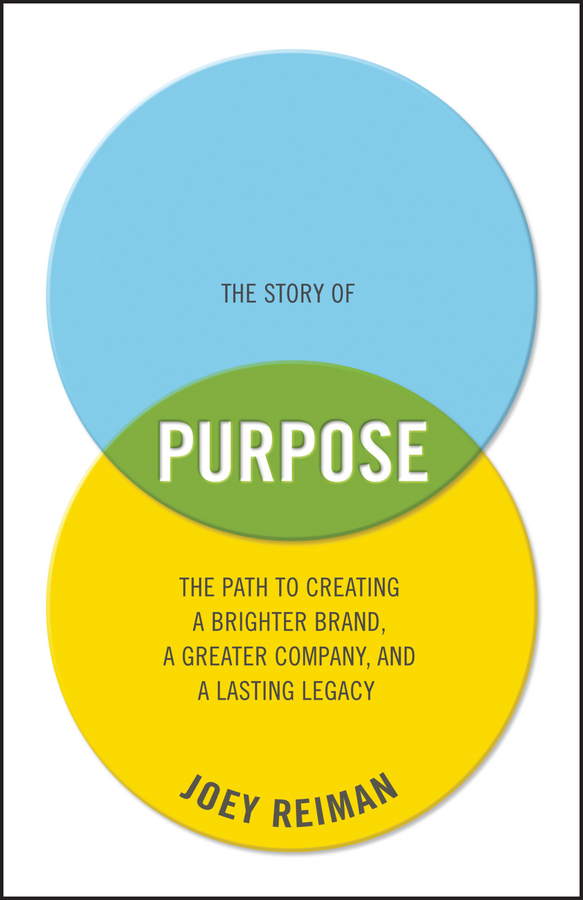 The Story of Purpose. The Path to Creating a Brighter Brand, a Greater Company, and a Lasting Legacy