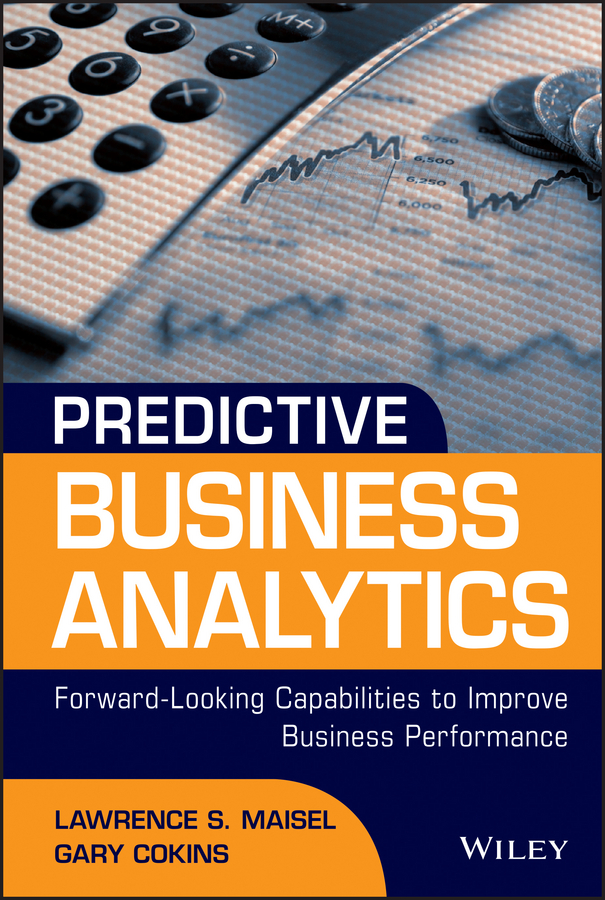 Predictive Business Analytics. Forward Looking Capabilities to Improve Business Performance