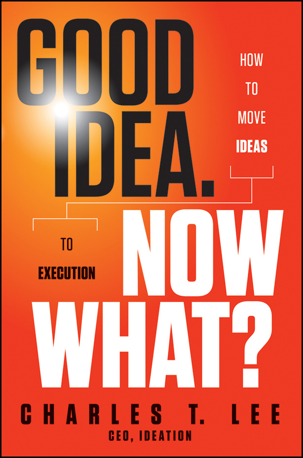 Good Idea. Now What?. How to Move Ideas to Execution