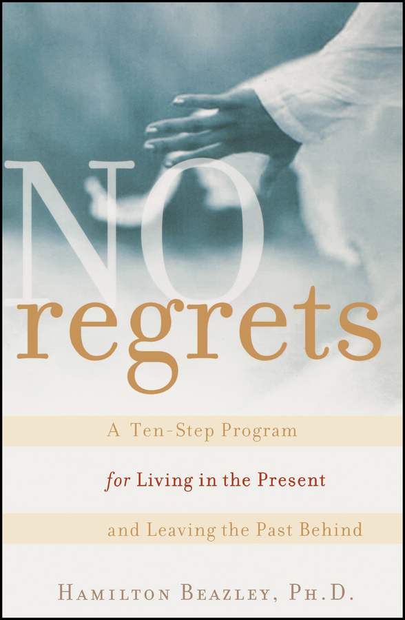 No Regrets. A Ten-Step Program for Living in the Present and Leaving the Past Behind