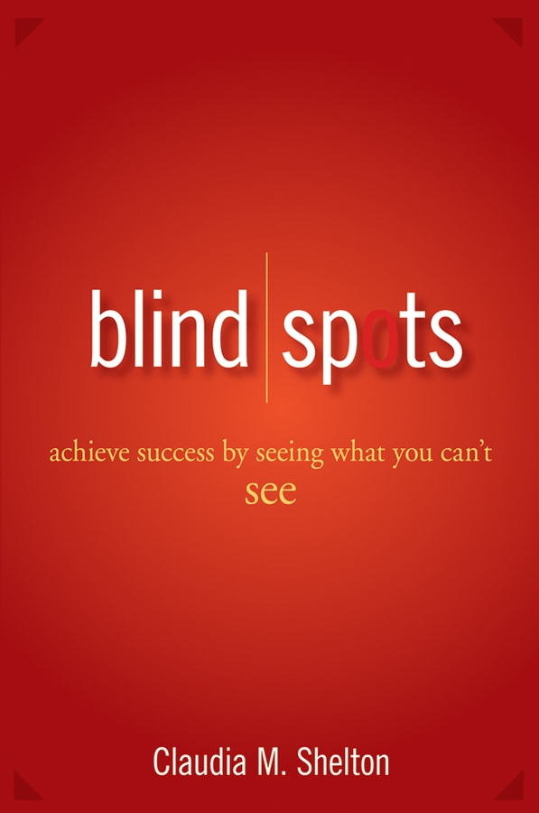 Blind Spots. Achieve Success by Seeing What You Can't See