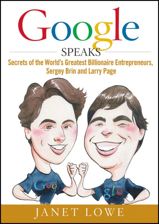 Google Speaks. Secrets of the World's Greatest Billionaire Entrepreneurs, Sergey Brin and Larry Page