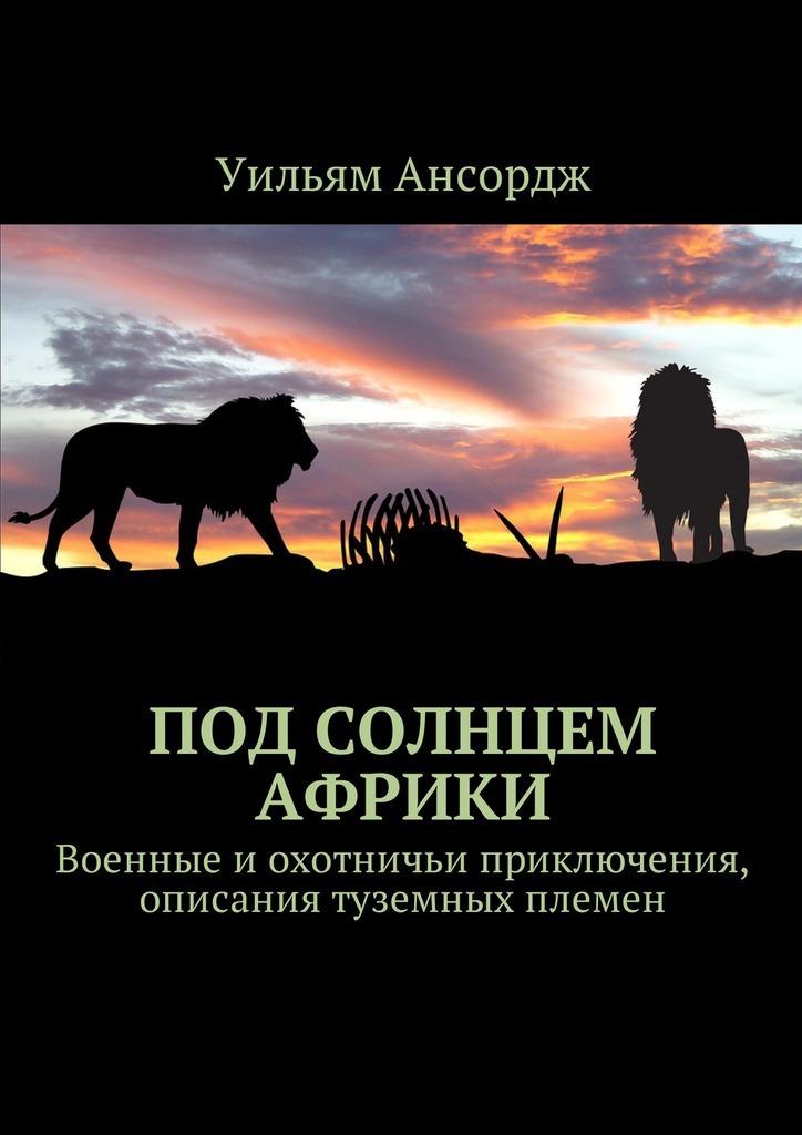 Уильям Ансордж «Под солнцем Африки. Военные иохотничьи приключения, описания туземных племен»