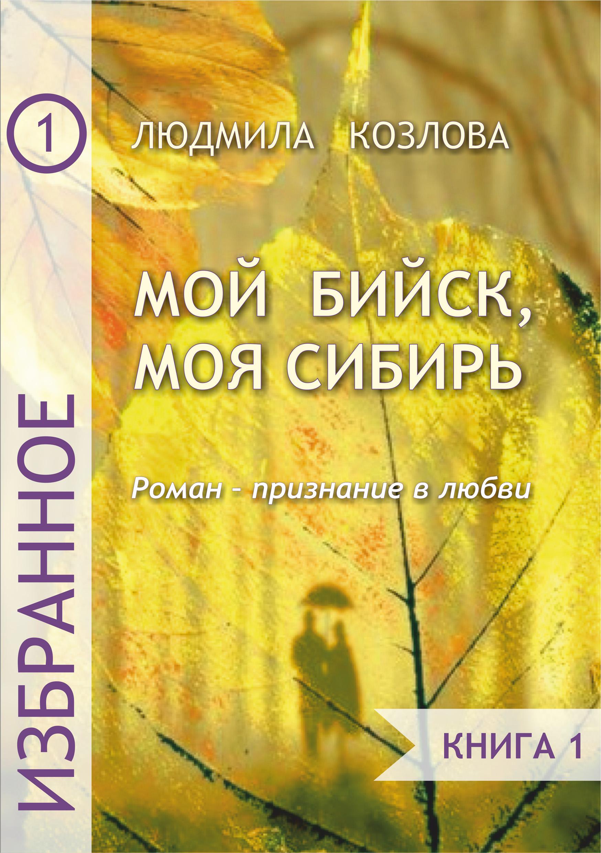 Мой Бийск, моя Сибирь. Роман – признание в любви. Книга 1