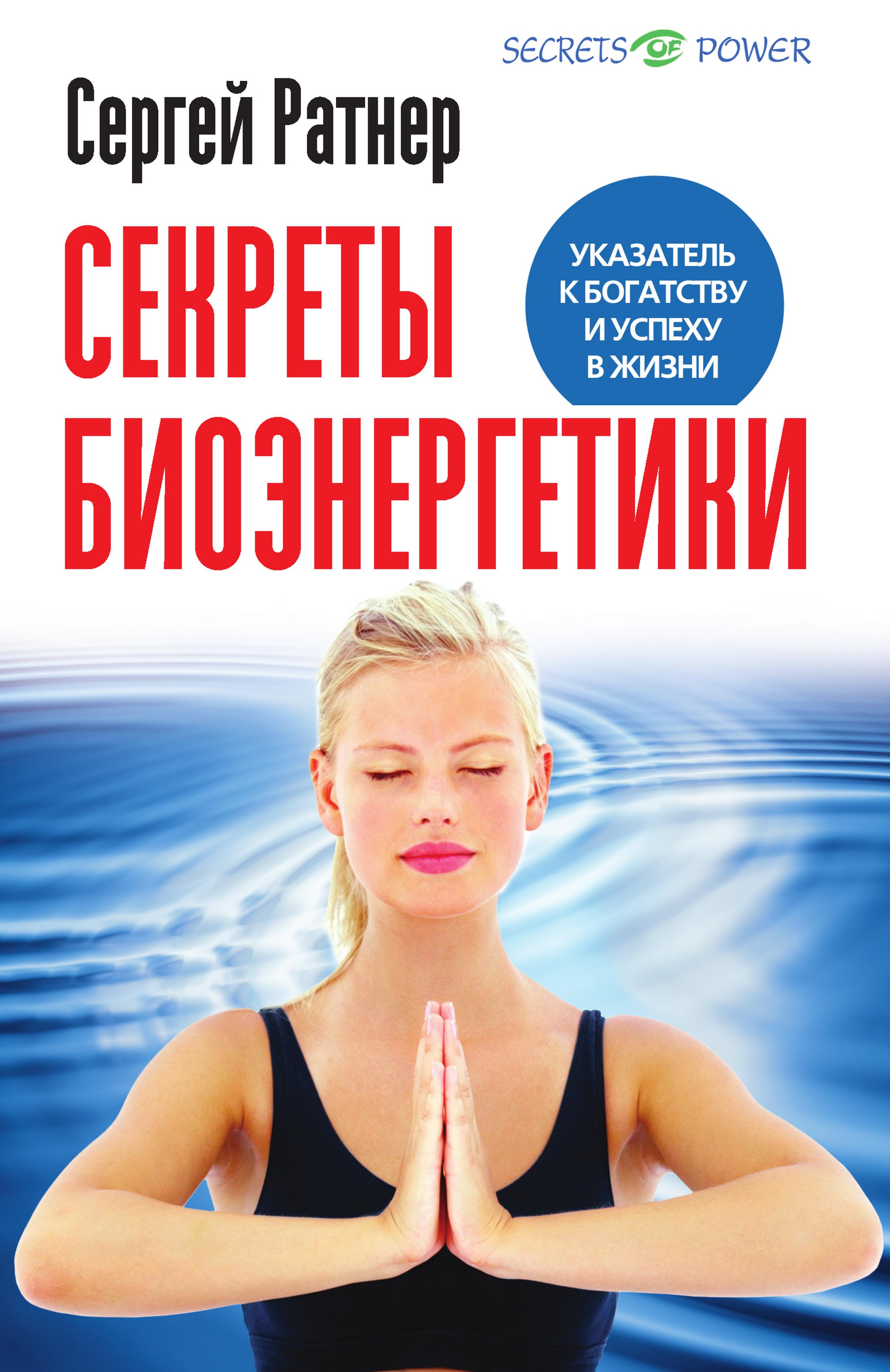 Сергей Ратнер «Секреты биоэнергетики. Указатель к богатству и успеху в жизни»