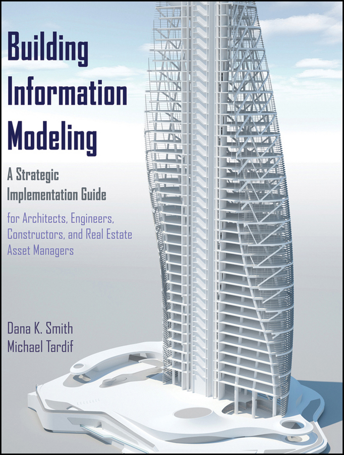 Building Information Modeling. A Strategic Implementation Guide for Architects, Engineers, Constructors, and Real Estate Asset Managers