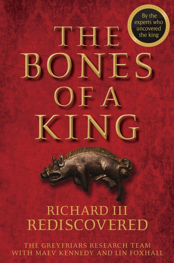 The Bones of a King. Richard III Rediscovered