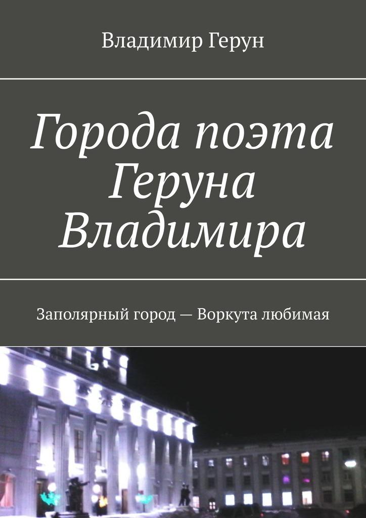 Города поэта Геруна Владимира. Заполярный город– Воркута любимая