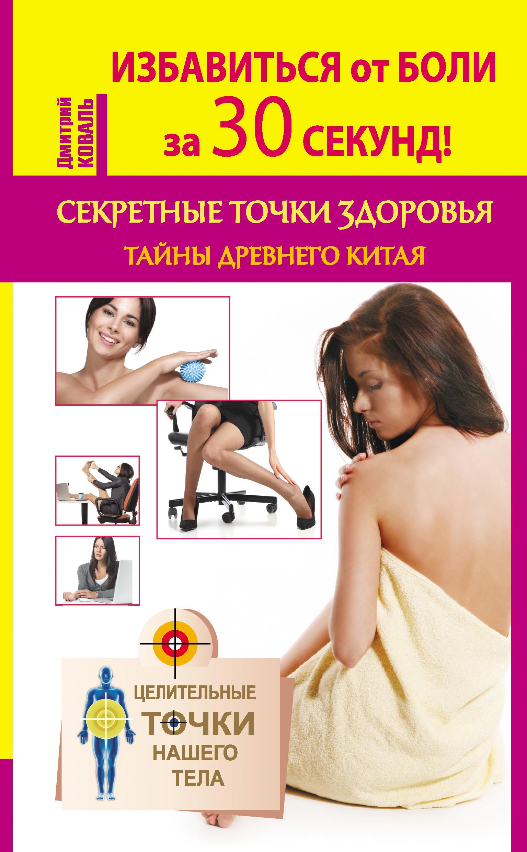 Дмитрий Коваль «Избавиться от боли за 30 секунд! Секретные точки здоровья. Тайны древнего Китая»