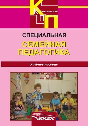 Специальная семейная педагогика. Семейное воспитание детей с отклонениями в развитии: учебное пособие