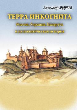 Терра инкогнита: Россия, Украина, Беларусь и их политическая история