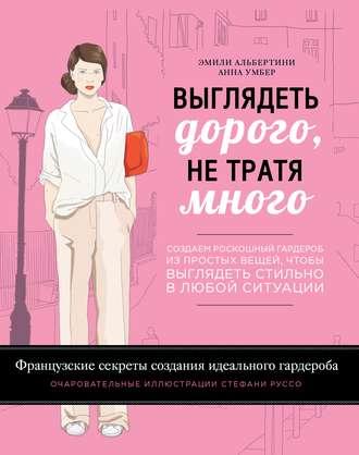 Купить Выглядеть дорого, не тратя много. Создаем роскошный гардероб из простых вещей, чтоб… – Анна Умбери Эмили Альбертини 978-5-699-79066-1