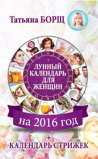Купить Лунный календарь для женщин на 2016 год + стрижек – Татьяна Борщ 978-5-17-091813-3