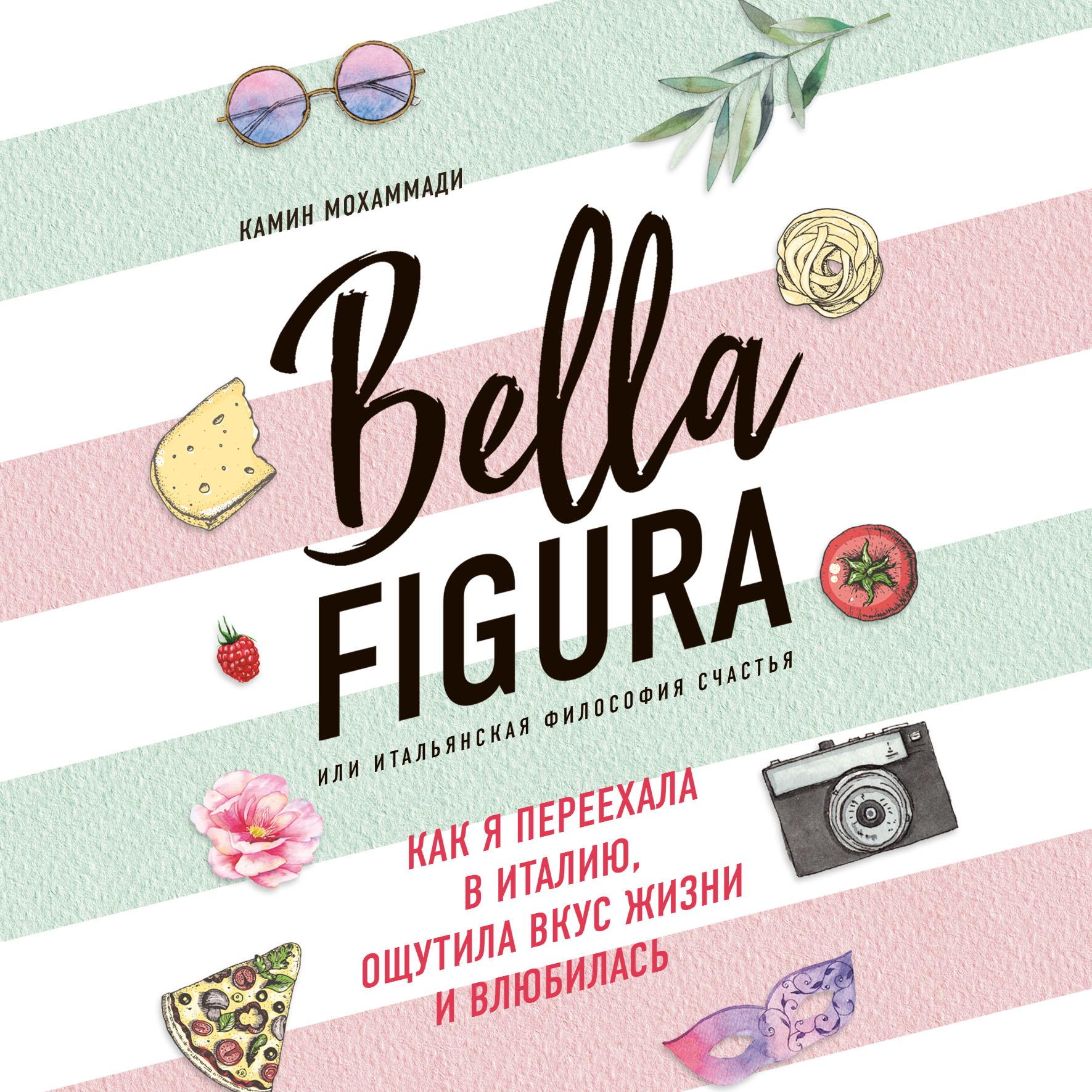 Bella Figura, или Итальянская философия счастья. Как я переехала в Италию, ощутила вкус жизни и влюбилась