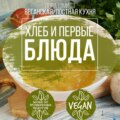 Первые блюда и хлеб. Вегетарианская\/постная кухня. Книга 3
