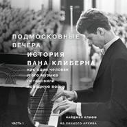 Подмосковные вечера. История Вана Клиберна. Как человек и его музыка остановили холодную войну. Часть 1