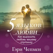 Пять языков любви. Как выразить любовь вашему спутнику