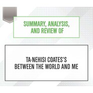 Summary, Analysis, and Review of Ta-Nehisi Coates\'s Between the World and Me (Unabridged)