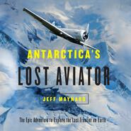 Antarctica\'s Lost Aviator - The Epic Adventure to Explore the Last Frontier on Earth (Unabridged)