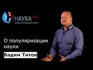 Вадим Титов о популяризации науки