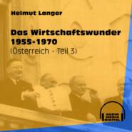Das Wirtschaftswunder 1955-1970 - Österreich, Teil 3 (Ungekürzt)