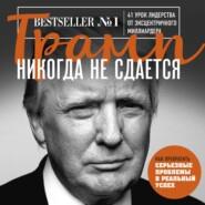 Трамп никогда не сдается. 41 урок лидерства от эксцентричного миллиардера