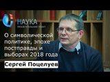 Политолог Сергей Поцелуев о символической политике, эпохе постправды и выборах 2018 года