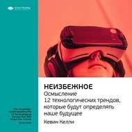 Краткое содержание книги: Неизбежное. Осмысление 12 технологических трендов, которые будут определять наше будущее. Кевин Келли