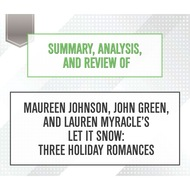Summary, Analysis, and Review of Maureen Johnson, John Green, and Lauren Myracle\'s Let It Snow: Three Holiday Romances (Unabridged)