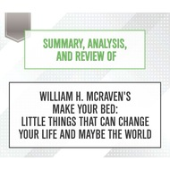 Summary, Analysis, and Review of William H. McRaven\'s Make Your Bed: Little Things That Can Change Your Life and Maybe the World (Unabridged)