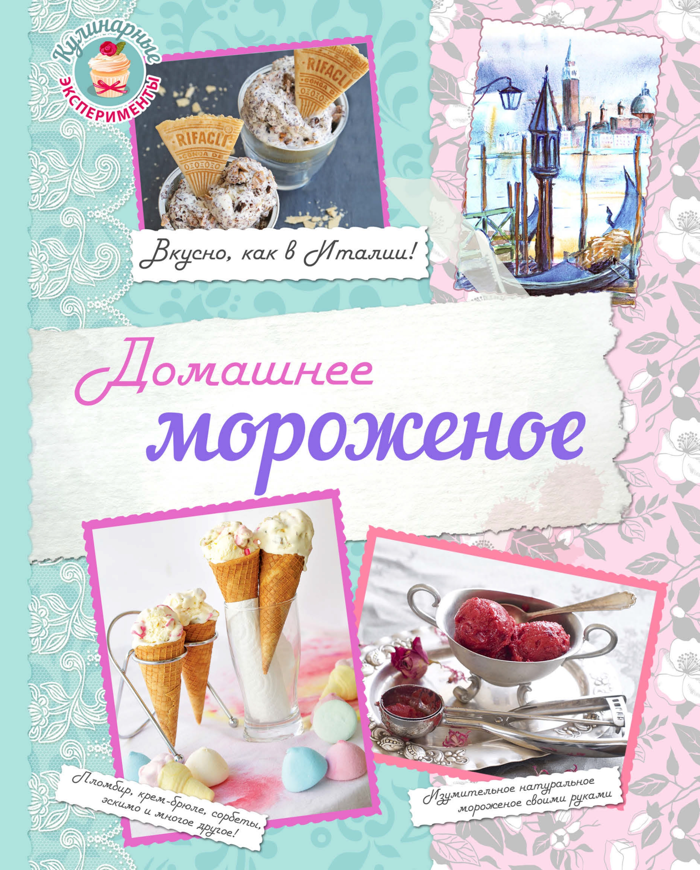 Отсутствует Домашнее мороженое. Вкусно, как в Италии! мороженое дом вкусов пломбир сицилийская фисташка 170 г