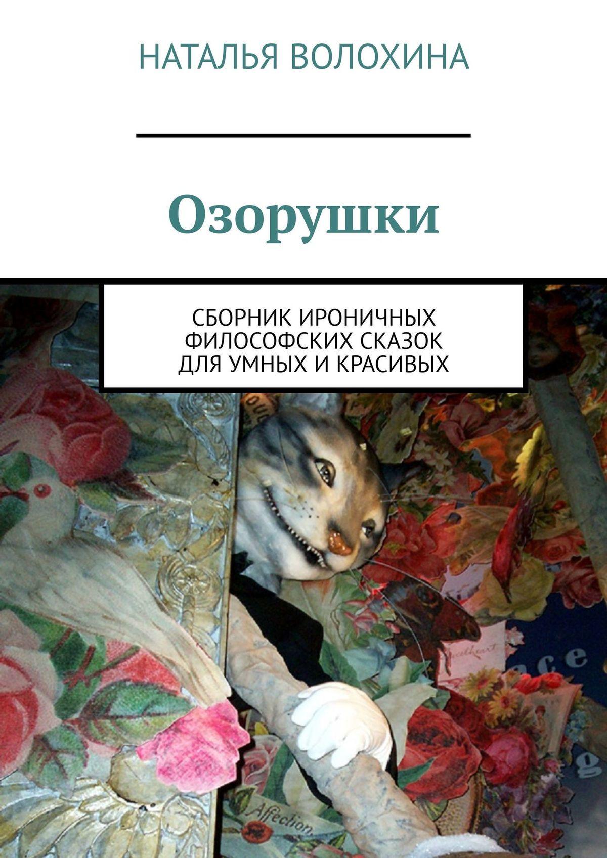 Наталья Волохина Озорушки. Сборник ироничных философских сказок дляумных икрасивых цена