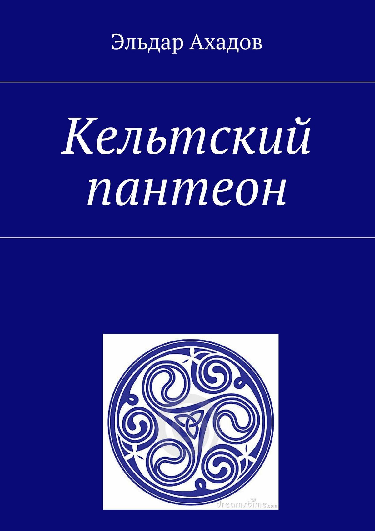 Эльдар Алихасович Ахадов Кельтский пантеон эльдар ахадов книга странствий том первый