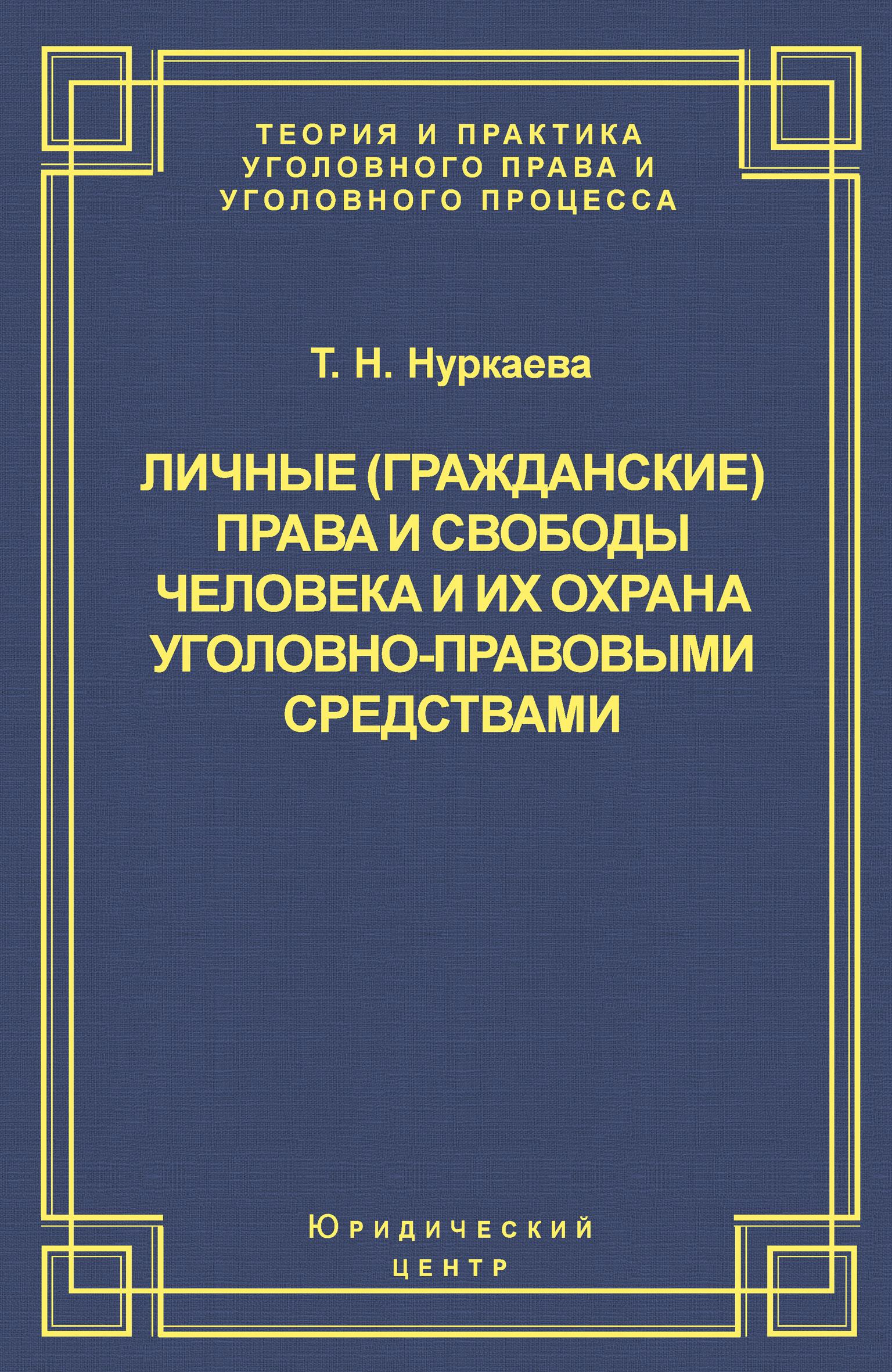Т. Н. Нуркаева Личные (гражданские) права и свободы человека и их охрана уголовно-правовыми средствами