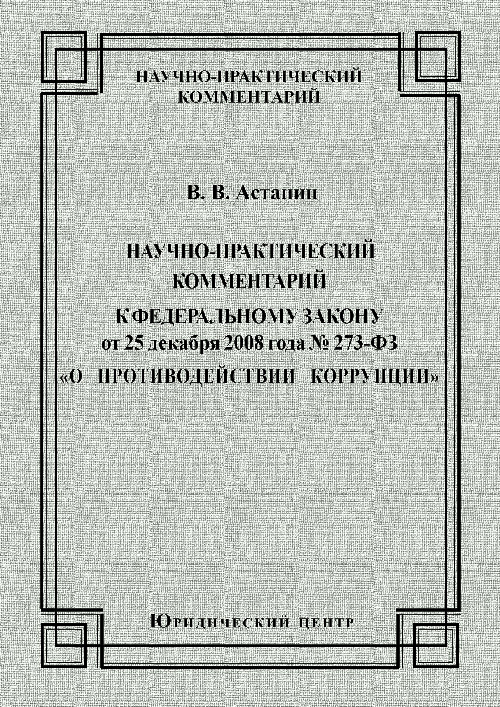 В. В. Астанин Научно-практический комментарий к Федеральному закону от 25 декабря 2008 года №273-ФЗ «О противодействии коррупции» о противодействии коррупции 273 фз