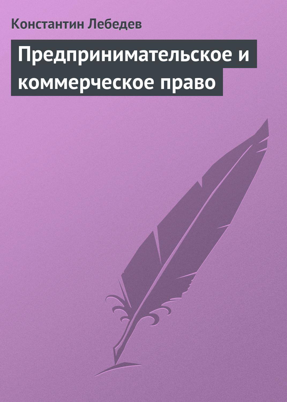 Фото - Константин Лебедев Предпринимательское и коммерческое право константин лебедев предпринимательское и коммерческое право